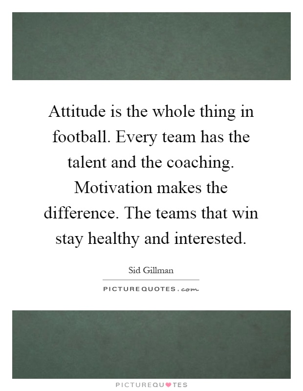 Attitude is the whole thing in football. Every team has the talent and the coaching. Motivation makes the difference. The teams that win stay healthy and interested Picture Quote #1