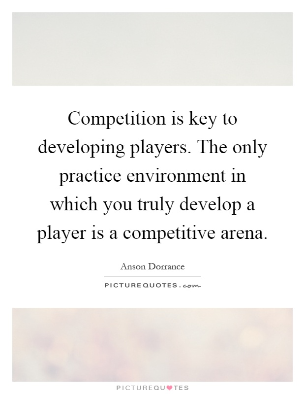Competition is key to developing players. The only practice environment in which you truly develop a player is a competitive arena Picture Quote #1