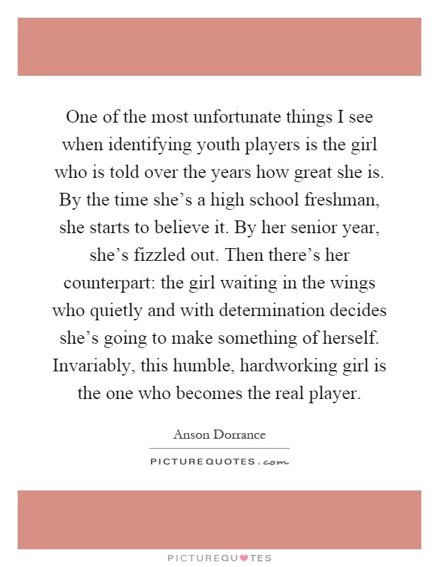 One of the most unfortunate things I see when identifying youth players is the girl who is told over the years how great she is. By the time she's a high school freshman, she starts to believe it. By her senior year, she's fizzled out. Then there's her counterpart: the girl waiting in the wings who quietly and with determination decides she's going to make something of herself. Invariably, this humble, hardworking girl is the one who becomes the real player Picture Quote #1