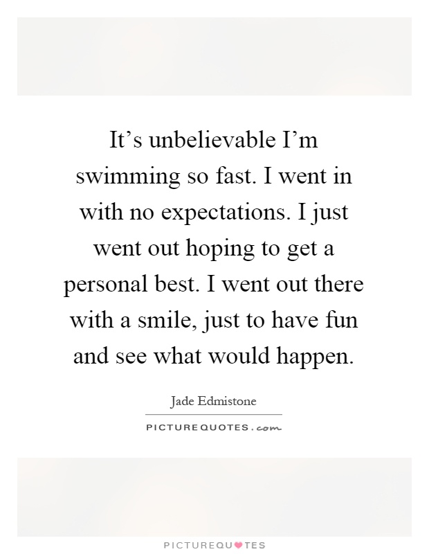 It's unbelievable I'm swimming so fast. I went in with no expectations. I just went out hoping to get a personal best. I went out there with a smile, just to have fun and see what would happen Picture Quote #1