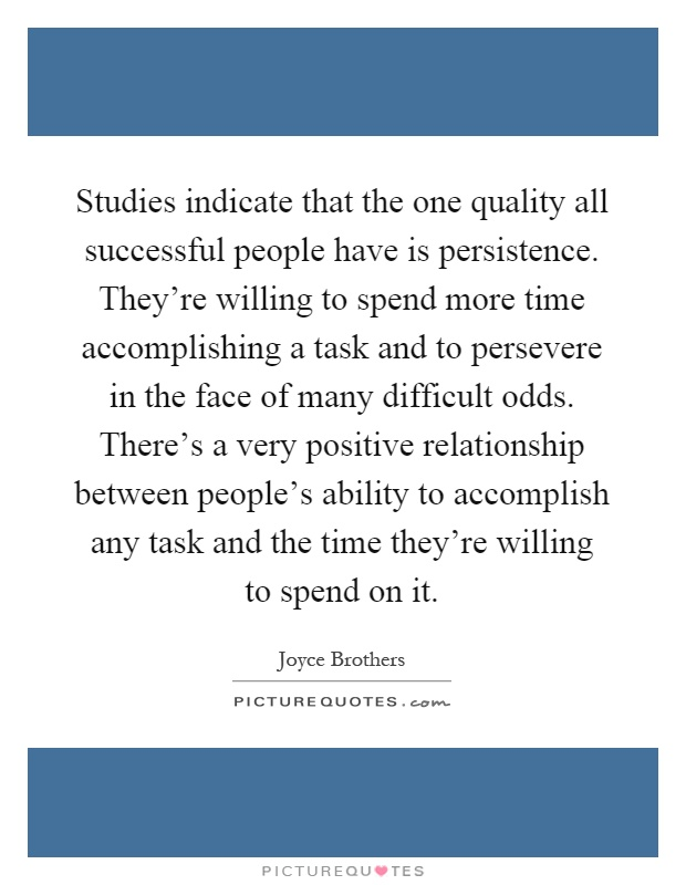 Studies indicate that the one quality all successful people have is persistence. They're willing to spend more time accomplishing a task and to persevere in the face of many difficult odds. There's a very positive relationship between people's ability to accomplish any task and the time they're willing to spend on it Picture Quote #1