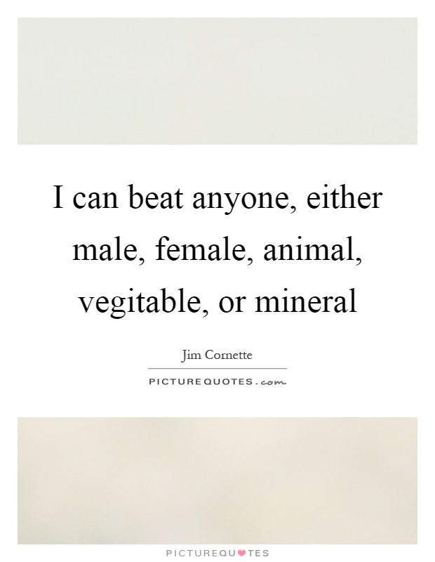 I can beat anyone, either male, female, animal, vegitable, or mineral Picture Quote #1