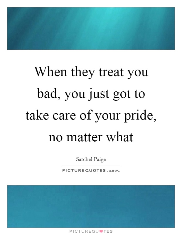 When they treat you bad, you just got to take care of your pride, no matter what Picture Quote #1