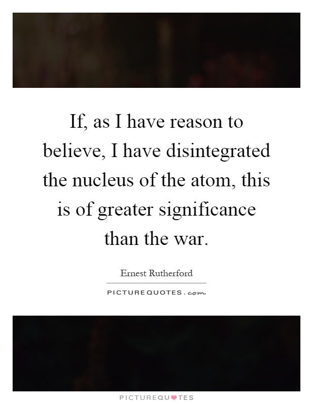 If, as I have reason to believe, I have disintegrated the nucleus of the atom, this is of greater significance than the war Picture Quote #1