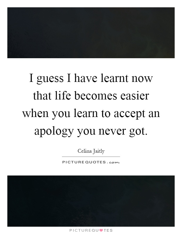 I guess I have learnt now that life becomes easier when you learn to accept an apology you never got Picture Quote #1