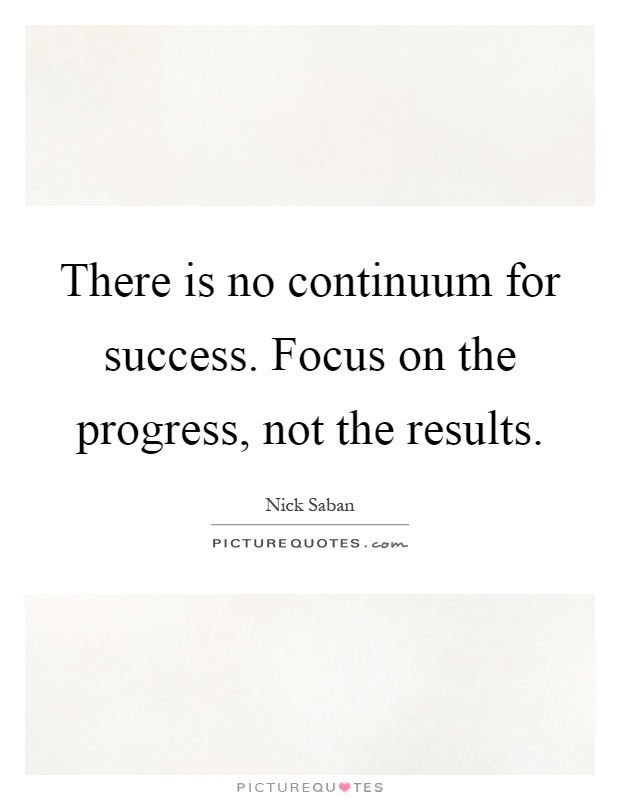 There is no continuum for success. Focus on the progress, not the results Picture Quote #1