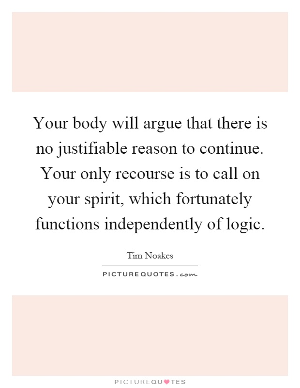 Your body will argue that there is no justifiable reason to continue. Your only recourse is to call on your spirit, which fortunately functions independently of logic Picture Quote #1