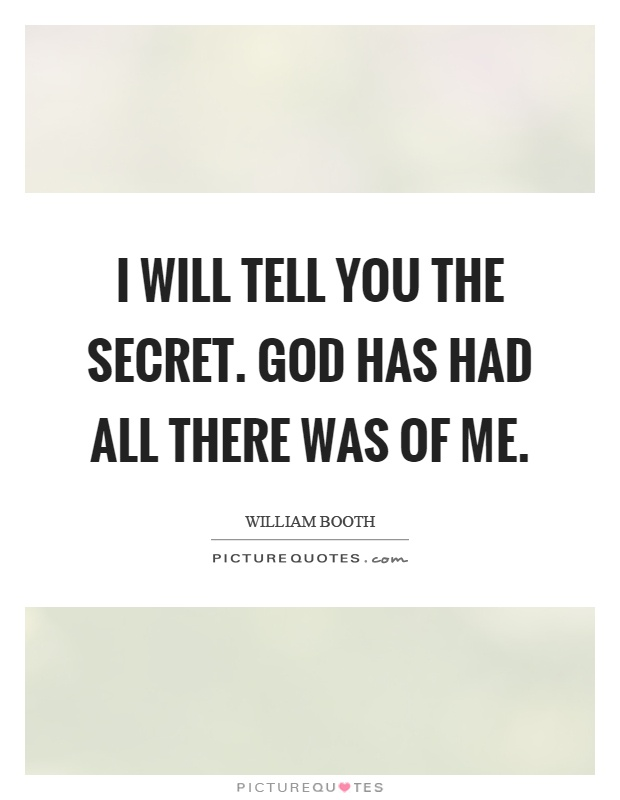 I will tell you the secret. God has had all there was of me Picture Quote #1