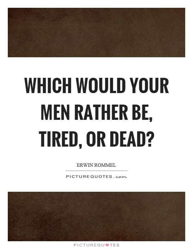 Which would your men rather be, tired, or dead? Picture Quote #1
