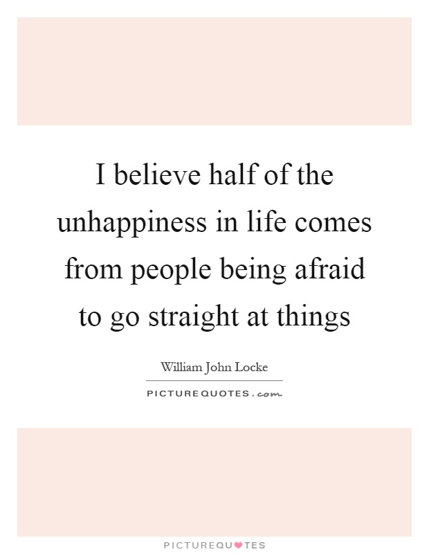 I believe half of the unhappiness in life comes from people being afraid to go straight at things Picture Quote #1