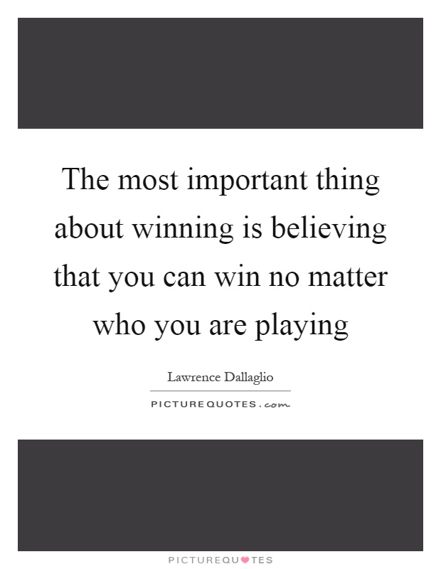 The most important thing about winning is believing that you can win no matter who you are playing Picture Quote #1