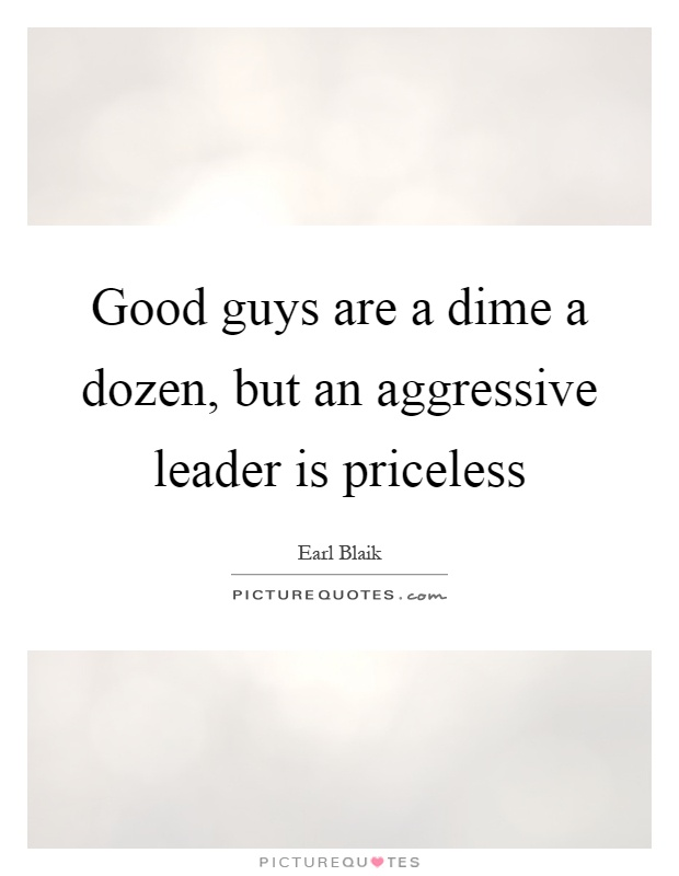 Good guys are a dime a dozen, but an aggressive leader is priceless Picture Quote #1