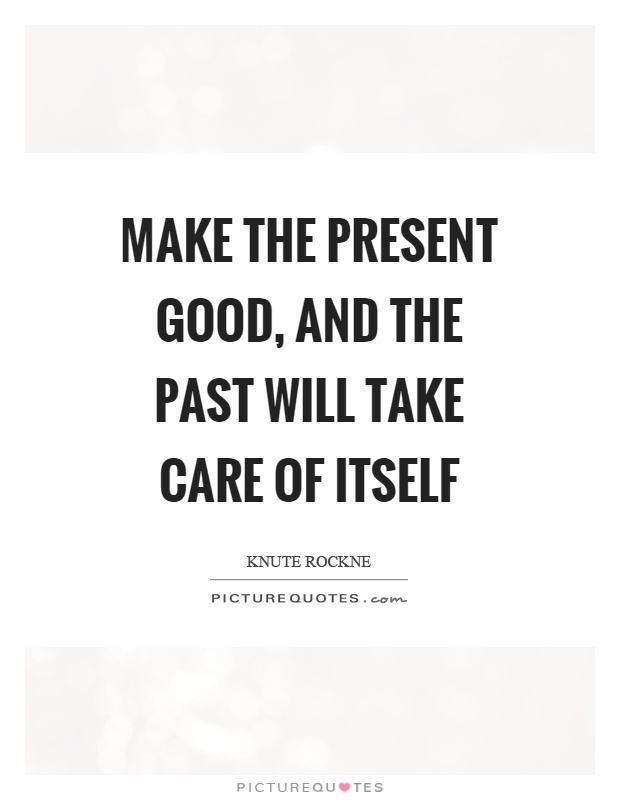 Make the present good, and the past will take care of itself Picture Quote #1
