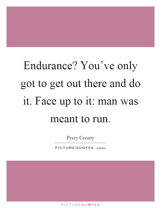 Endurance? You've only got to get out there and do it. Face up to it: man was meant to run Picture Quote #1