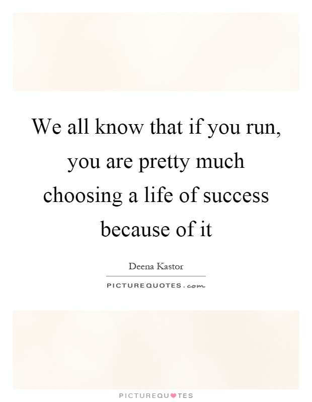 We all know that if you run, you are pretty much choosing a life of success because of it Picture Quote #1
