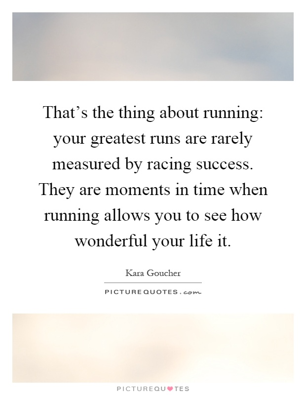 That's the thing about running: your greatest runs are rarely measured by racing success. They are moments in time when running allows you to see how wonderful your life it Picture Quote #1