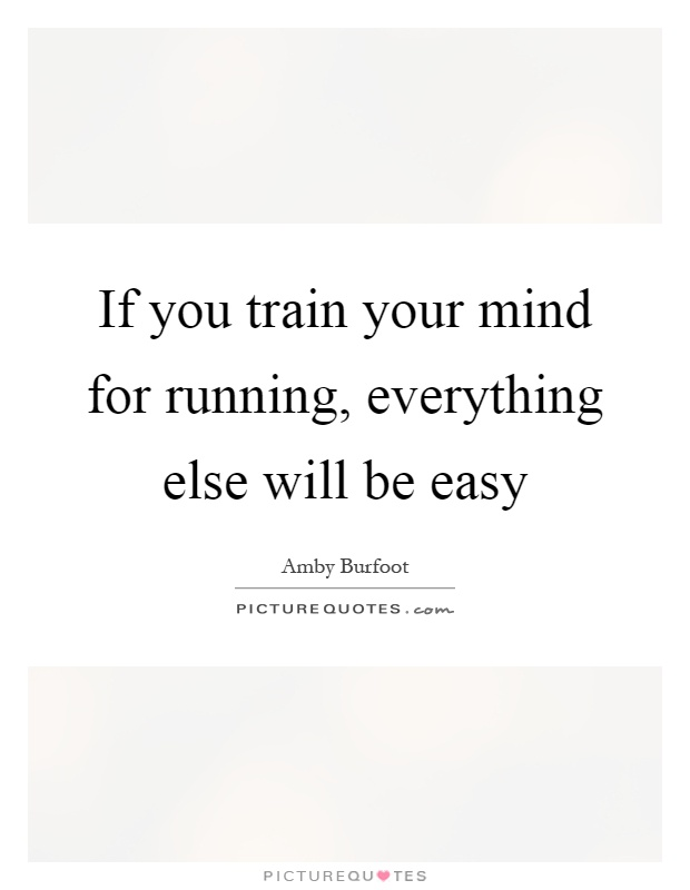 If you train your mind for running, everything else will be easy Picture Quote #1