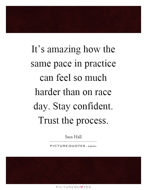 It's amazing how the same pace in practice can feel so much harder than on race day. Stay confident. Trust the process Picture Quote #1