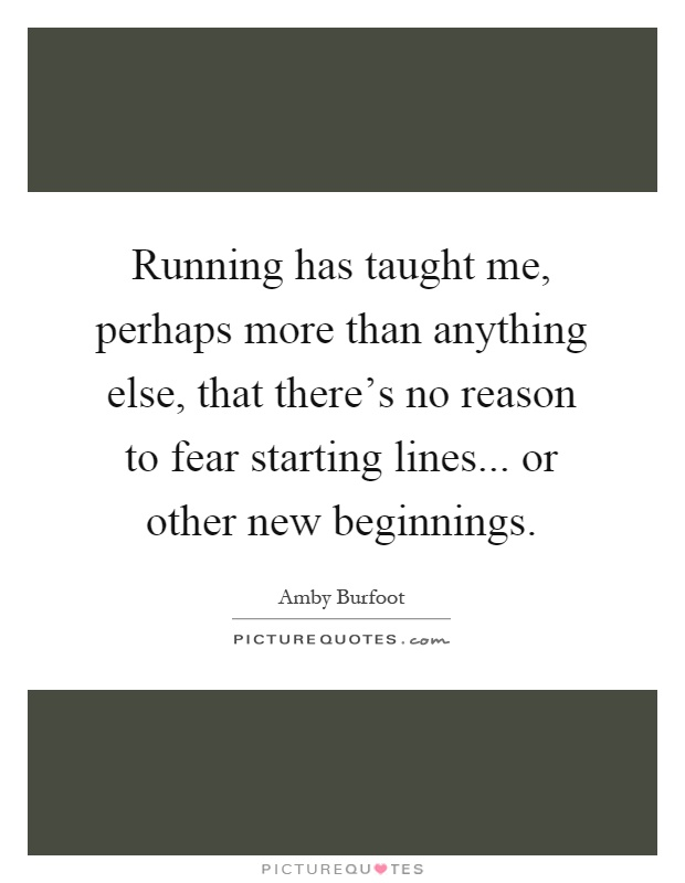 Running has taught me, perhaps more than anything else, that there's no reason to fear starting lines... or other new beginnings Picture Quote #1