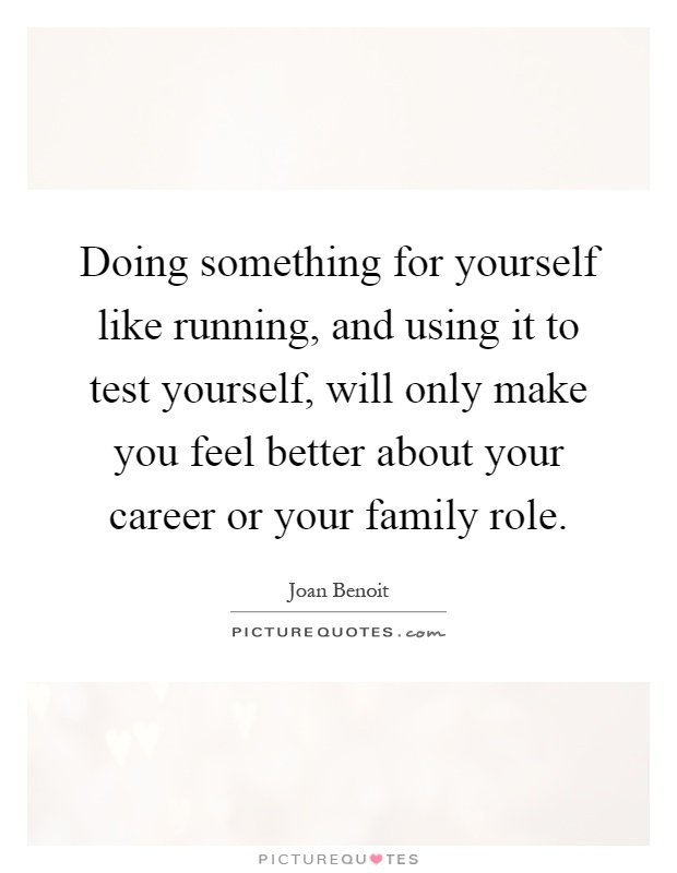 Doing something for yourself like running, and using it to test yourself, will only make you feel better about your career or your family role Picture Quote #1