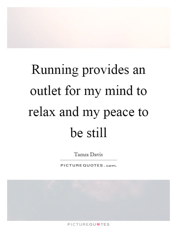 Running provides an outlet for my mind to relax and my peace to be still Picture Quote #1