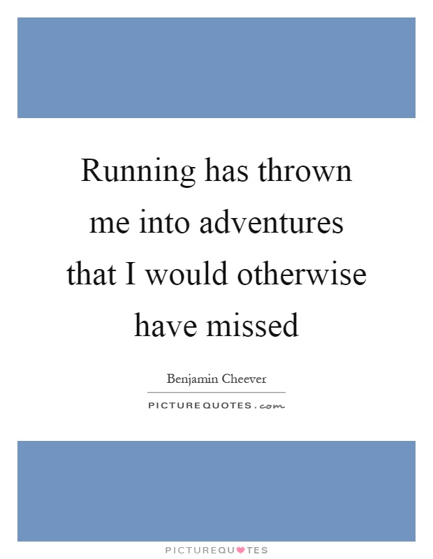 Running has thrown me into adventures that I would otherwise have missed Picture Quote #1