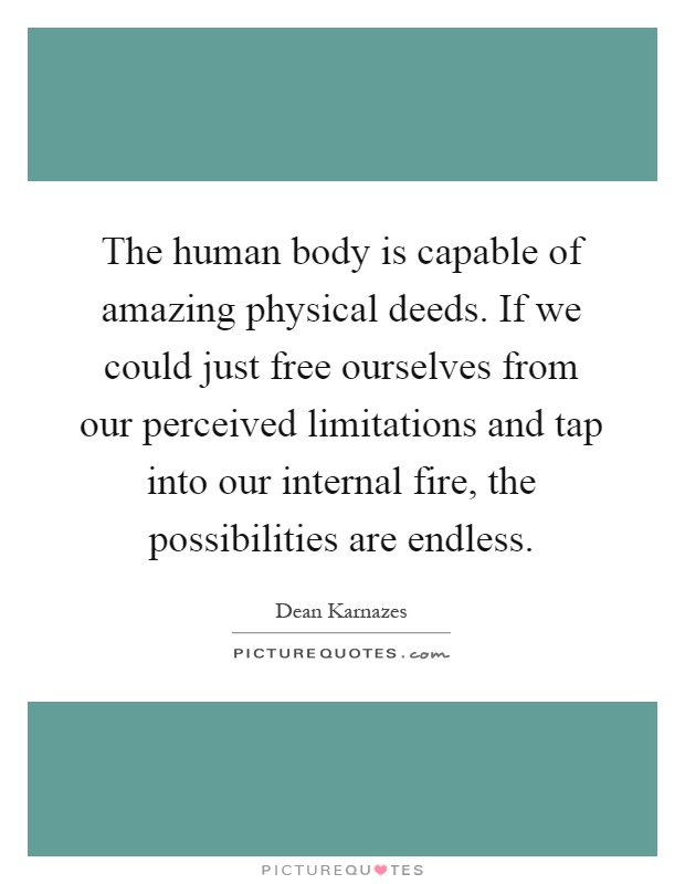 The human body is capable of amazing physical deeds. If we could just free ourselves from our perceived limitations and tap into our internal fire, the possibilities are endless Picture Quote #1