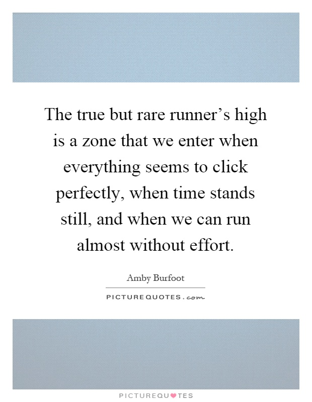 The true but rare runner's high is a zone that we enter when everything seems to click perfectly, when time stands still, and when we can run almost without effort Picture Quote #1