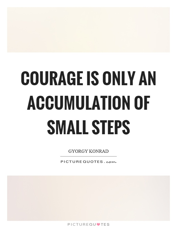 Courage is only an accumulation of small steps Picture Quote #1