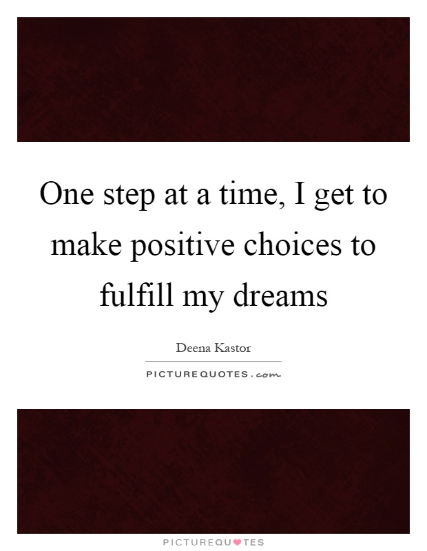 One step at a time, I get to make positive choices to fulfill my dreams Picture Quote #1