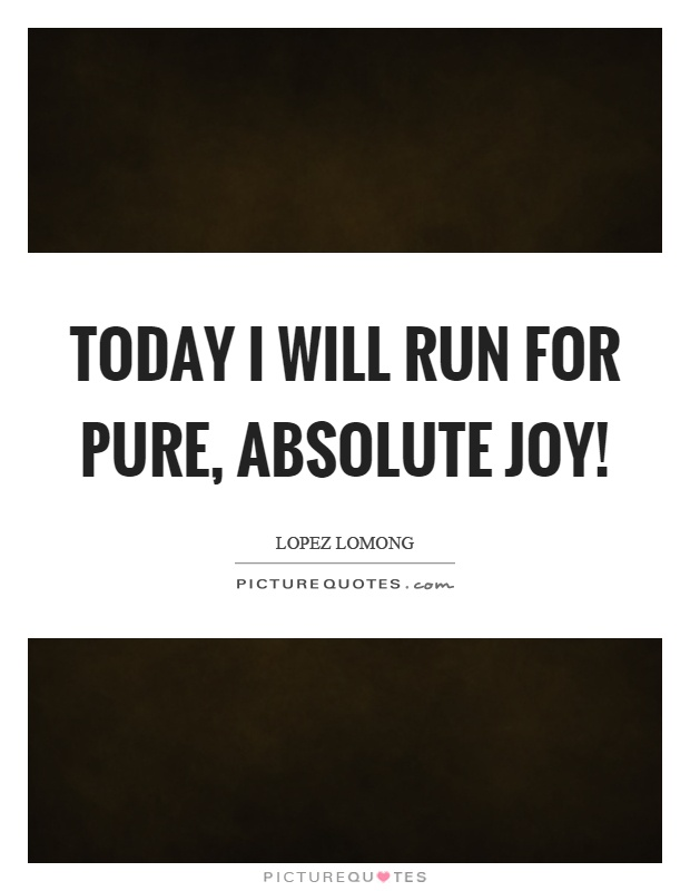 Today I will run for pure, absolute joy! Picture Quote #1