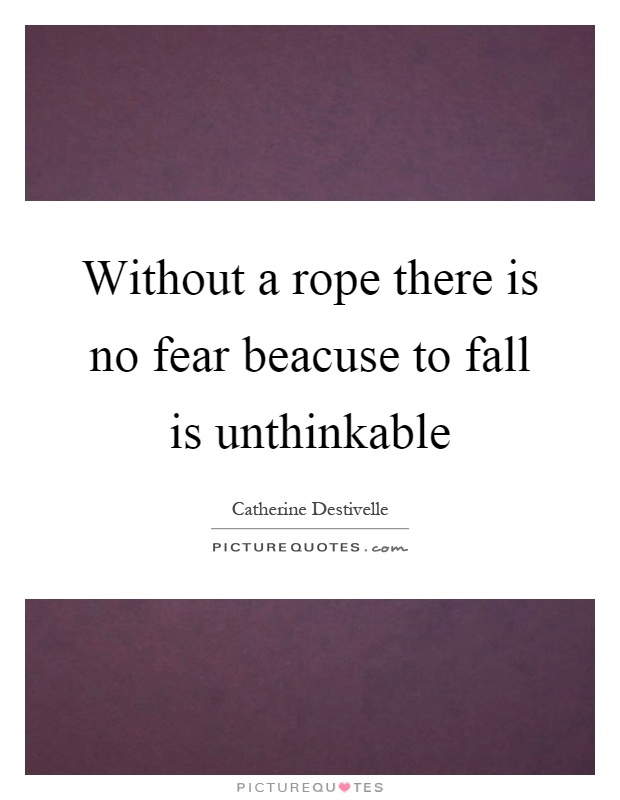Without a rope there is no fear beacuse to fall is unthinkable Picture Quote #1