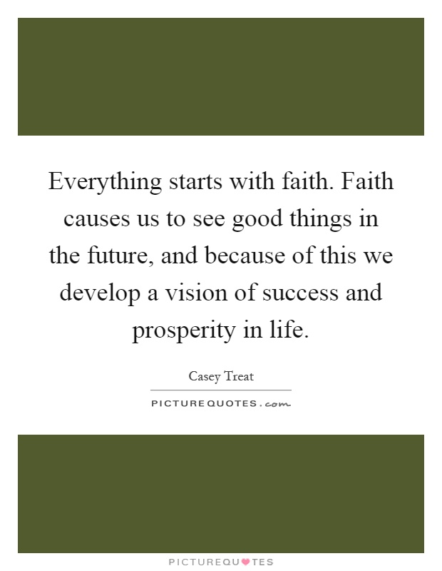Everything starts with faith. Faith causes us to see good things in the future, and because of this we develop a vision of success and prosperity in life Picture Quote #1