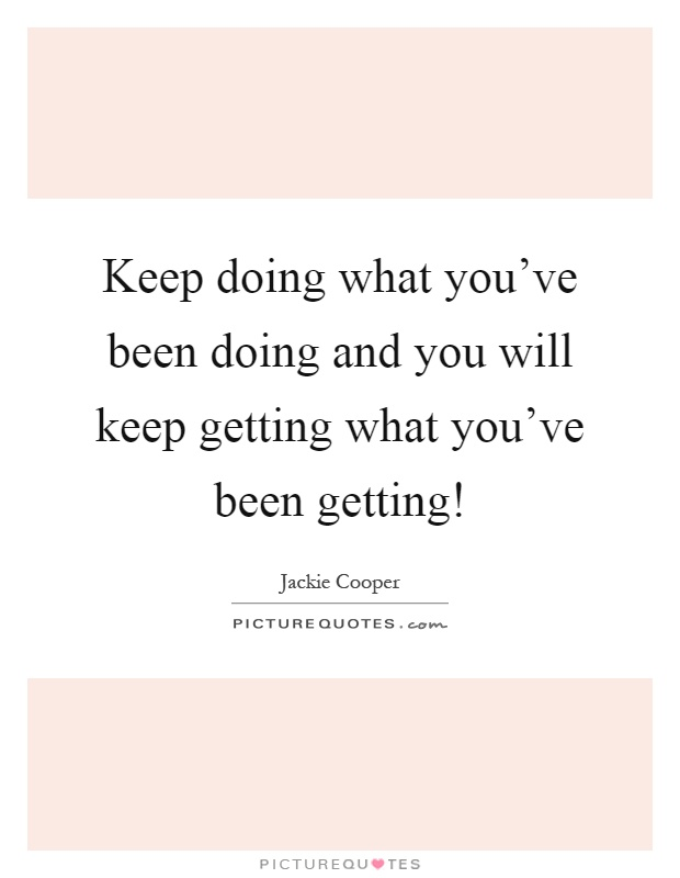 Keep doing what you've been doing and you will keep getting what you've been getting! Picture Quote #1