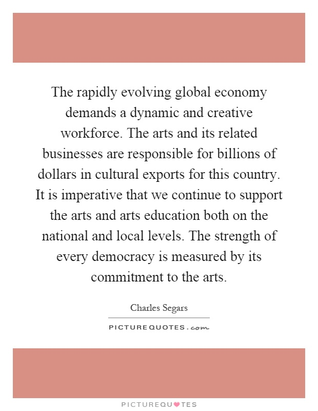 The rapidly evolving global economy demands a dynamic and creative workforce. The arts and its related businesses are responsible for billions of dollars in cultural exports for this country. It is imperative that we continue to support the arts and arts education both on the national and local levels. The strength of every democracy is measured by its commitment to the arts Picture Quote #1