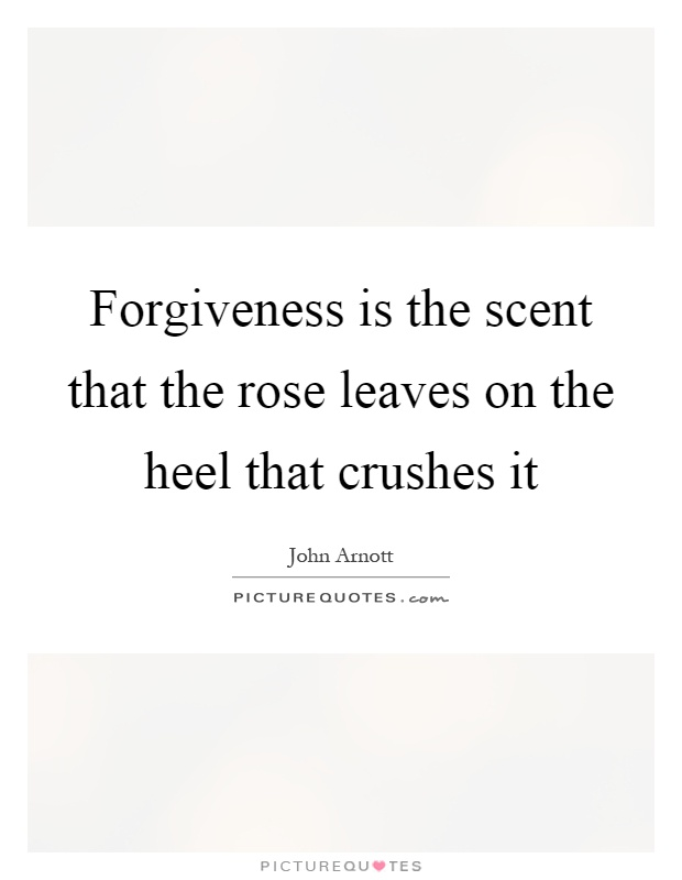 Forgiveness is the scent that the rose leaves on the heel that crushes it Picture Quote #1