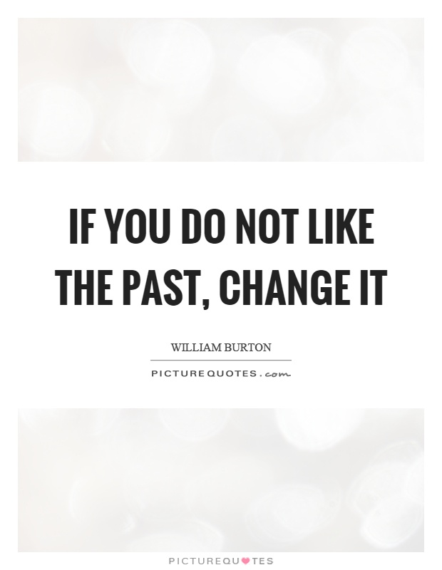 If you do not like the past, change it Picture Quote #1