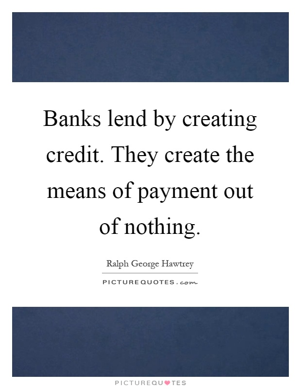 Banks lend by creating credit. They create the means of payment out of nothing Picture Quote #1