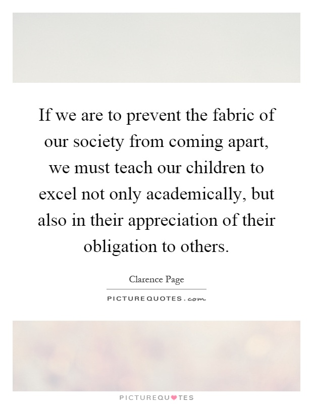 If we are to prevent the fabric of our society from coming apart, we must teach our children to excel not only academically, but also in their appreciation of their obligation to others Picture Quote #1