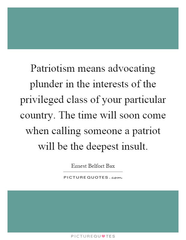 Patriotism means advocating plunder in the interests of the privileged class of your particular country. The time will soon come when calling someone a patriot will be the deepest insult Picture Quote #1