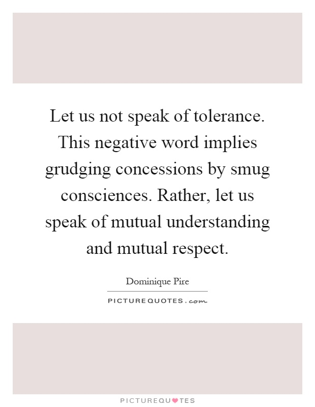 Let us not speak of tolerance. This negative word implies grudging concessions by smug consciences. Rather, let us speak of mutual understanding and mutual respect Picture Quote #1
