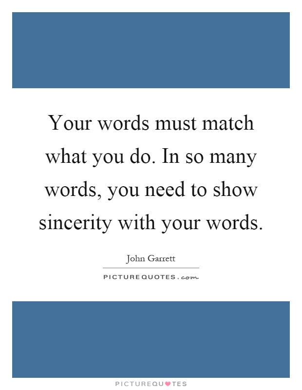 Your words must match what you do. In so many words, you need to show sincerity with your words Picture Quote #1