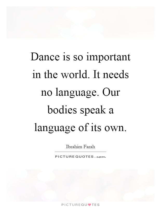 Dance is so important in the world. It needs no language. Our bodies speak a language of its own Picture Quote #1