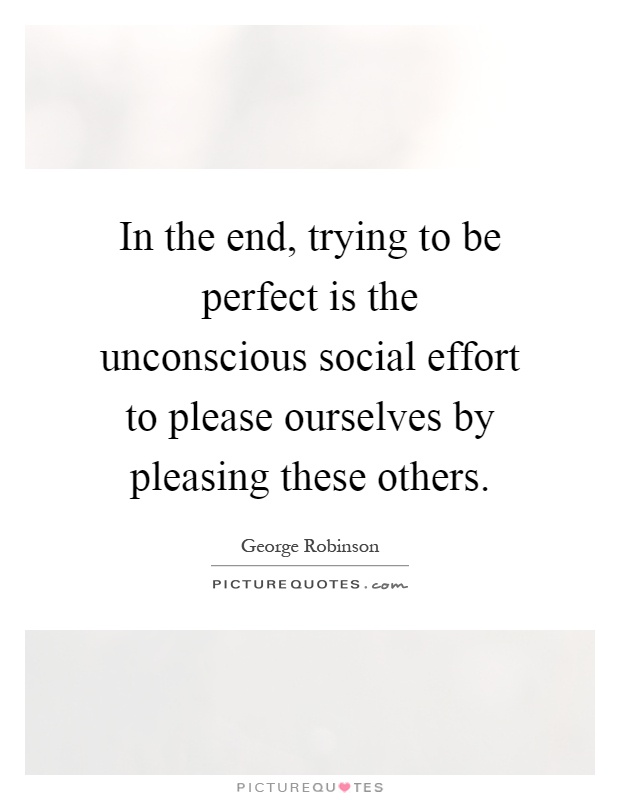 In the end, trying to be perfect is the unconscious social effort to please ourselves by pleasing these others Picture Quote #1