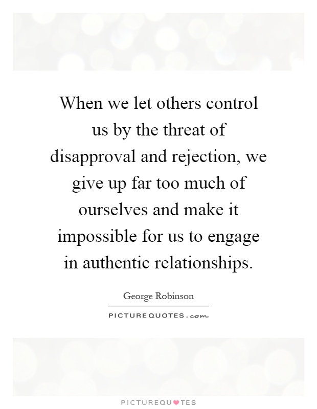 When we let others control us by the threat of disapproval and rejection, we give up far too much of ourselves and make it impossible for us to engage in authentic relationships Picture Quote #1