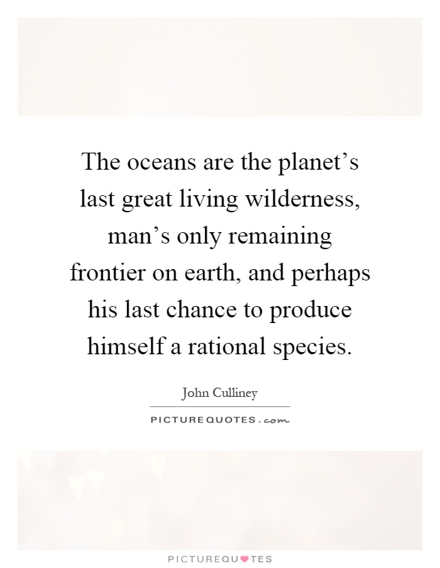 The oceans are the planet's last great living wilderness, man's only remaining frontier on earth, and perhaps his last chance to produce himself a rational species Picture Quote #1