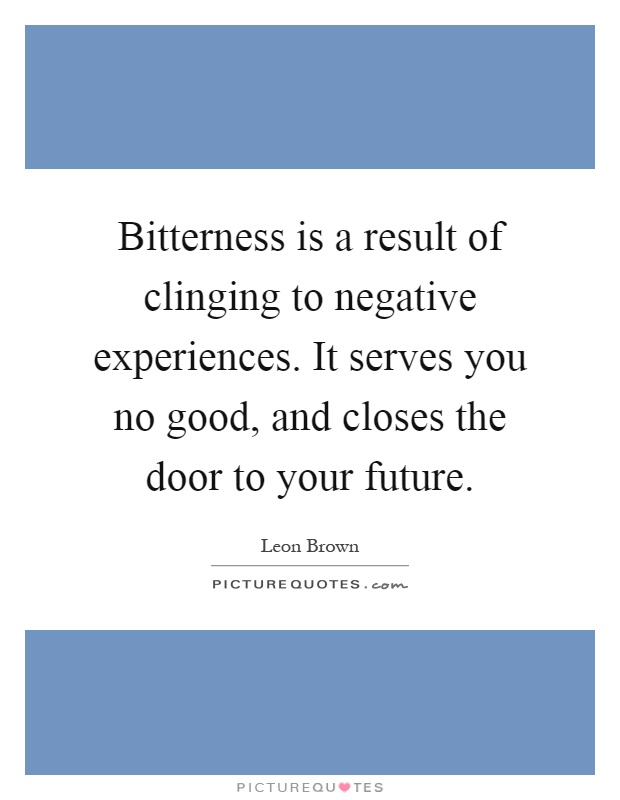 Bitterness is a result of clinging to negative experiences. It serves you no good, and closes the door to your future Picture Quote #1