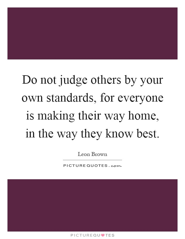 Do not judge others by your own standards, for everyone is making their way home, in the way they know best Picture Quote #1