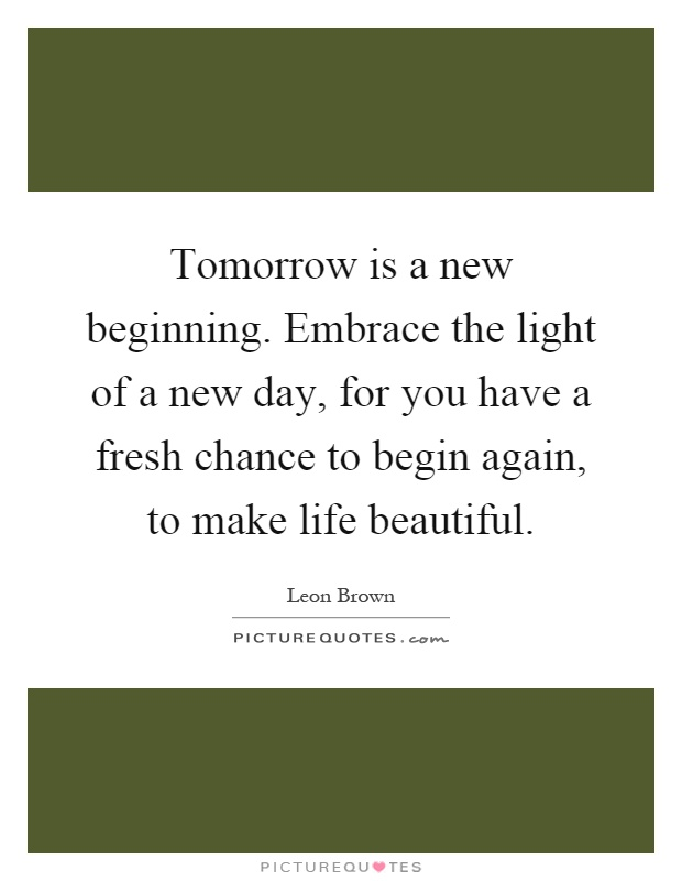 Tomorrow is a new beginning. Embrace the light of a new day, for you have a fresh chance to begin again, to make life beautiful Picture Quote #1