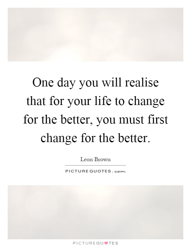 Quotes About Change For The Better: One Day You Will Realise That For Your Life To Change For